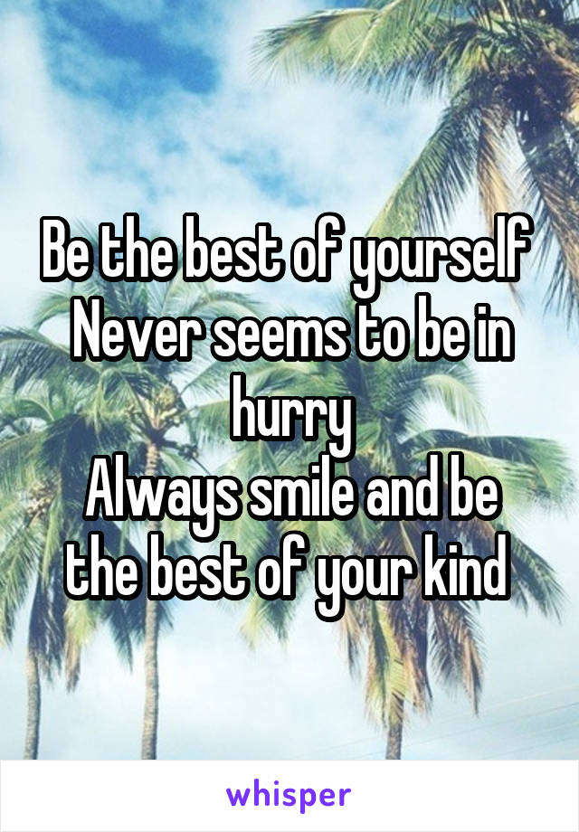 Be the best of yourself  Never seems to be in hurry Always smile and be the best of your kind