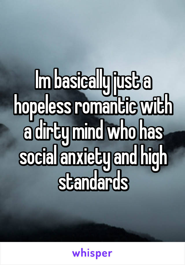 Im basically just a hopeless romantic with a dirty mind who has social anxiety and high standards