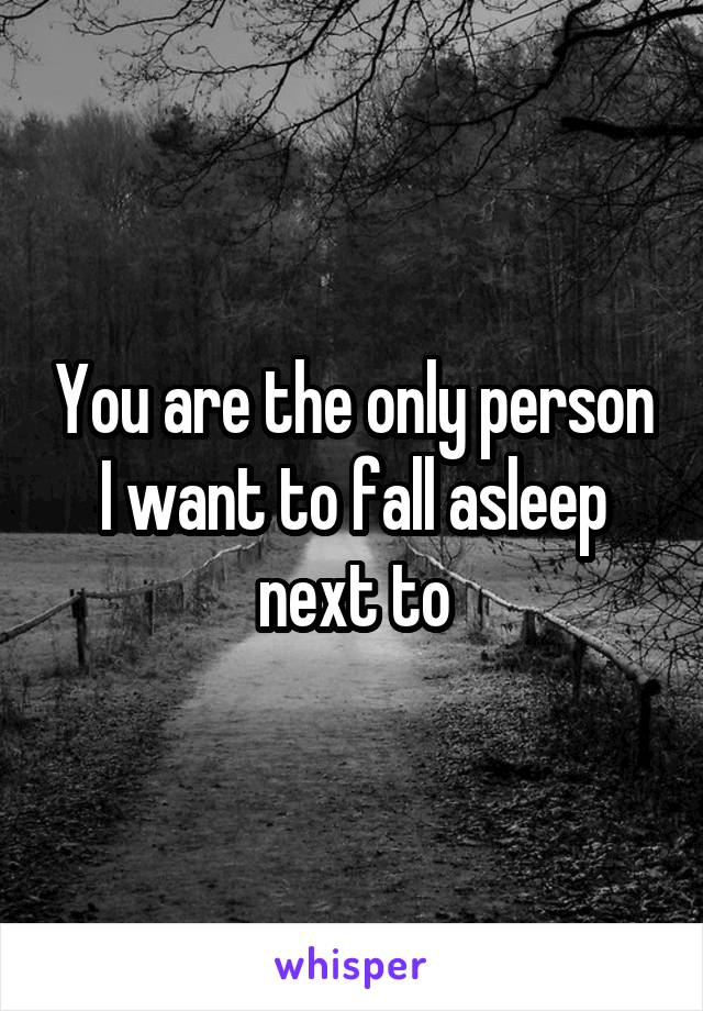 You are the only person I want to fall asleep next to