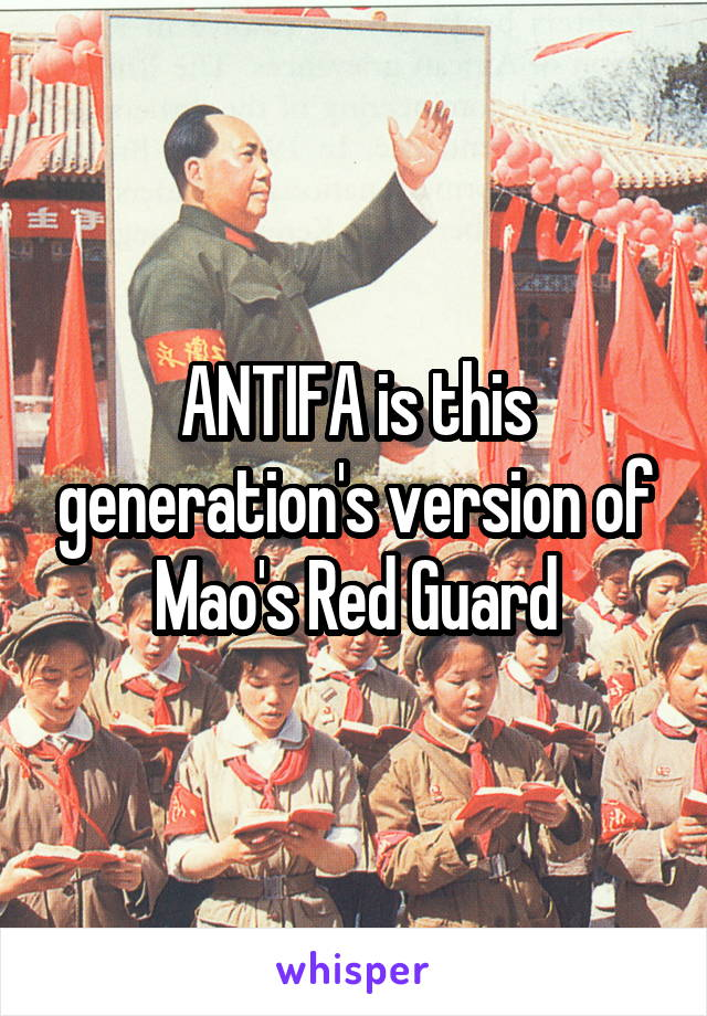 ANTIFA is this generation's version of Mao's Red Guard