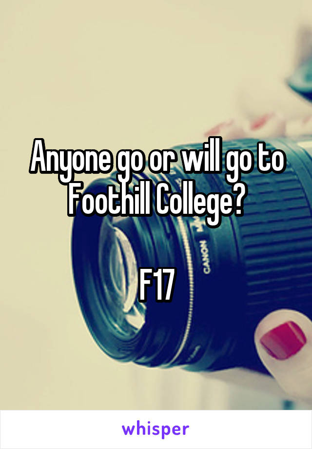Anyone go or will go to Foothill College?  F17