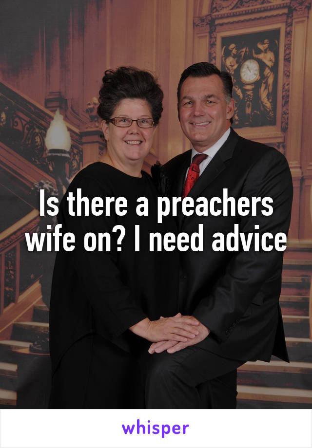 Is there a preachers wife on? I need advice