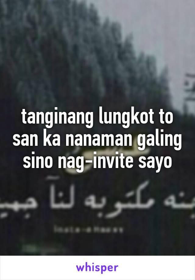 tanginang lungkot to san ka nanaman galing sino nag-invite sayo