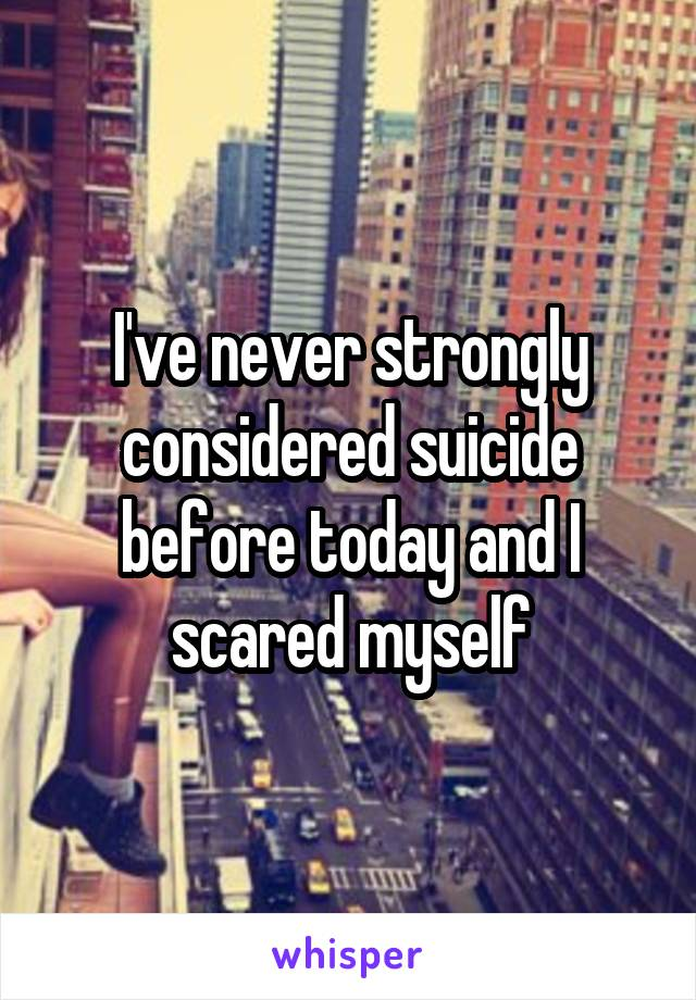 I've never strongly considered suicide before today and I scared myself