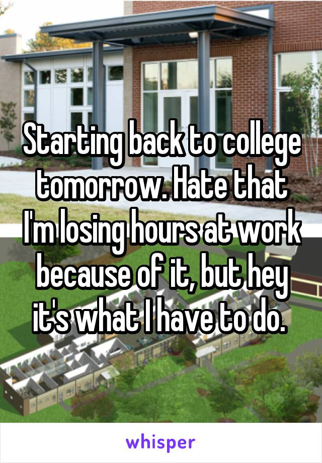 Starting back to college tomorrow. Hate that I'm losing hours at work because of it, but hey it's what I have to do.