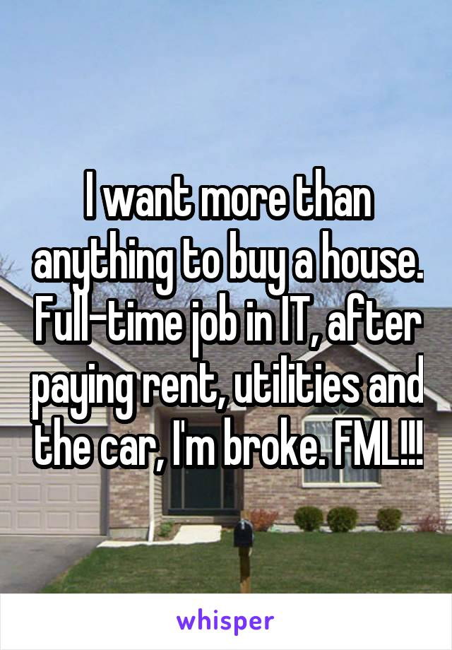 I want more than anything to buy a house. Full-time job in IT, after paying rent, utilities and the car, I'm broke. FML!!!