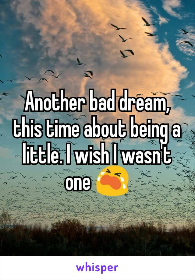 Another bad dream, this time about being a little. I wish I wasn't one 😭