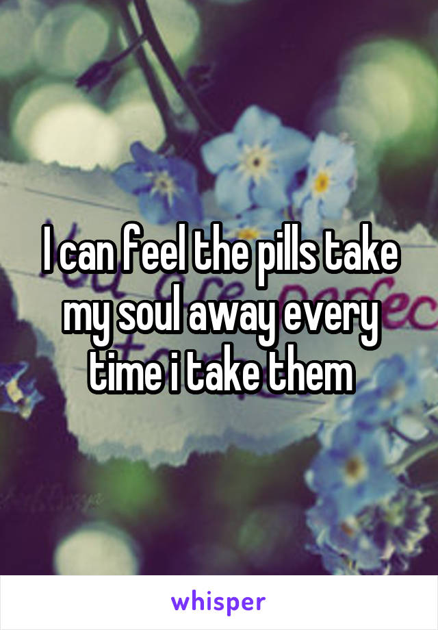 I can feel the pills take my soul away every time i take them