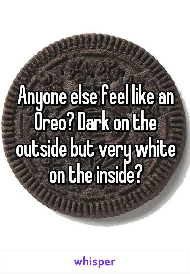 Anyone else feel like an Oreo? Dark on the outside but very white on the inside?