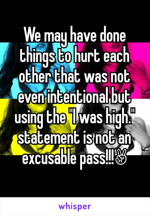 """We may have done things to hurt each other that was not even intentional but using the """"I was high."""" statement is not an excusable pass!!!✌"""