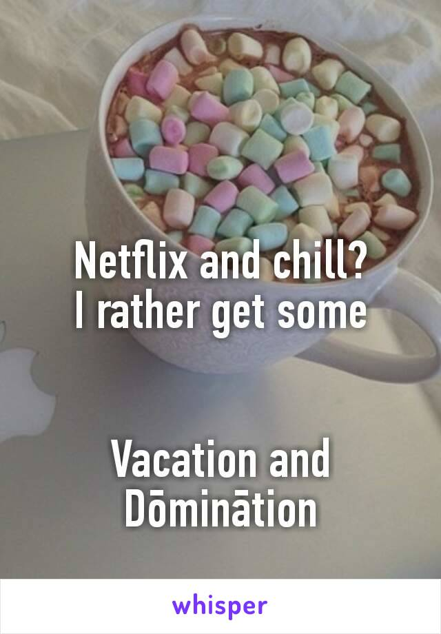 Netflix and chill? I rather get some   Vacation and Dōminātion