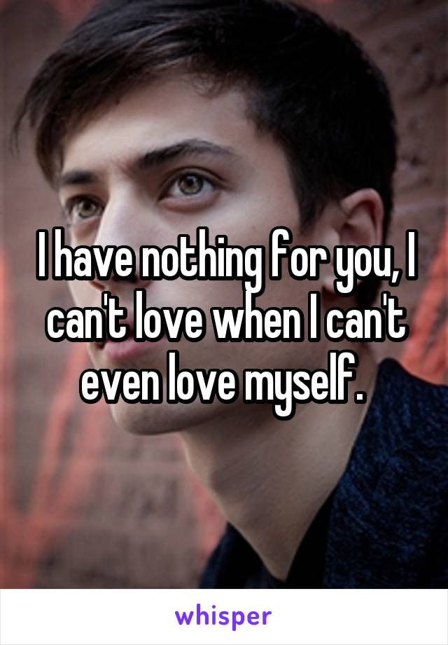I have nothing for you, I can't love when I can't even love myself.