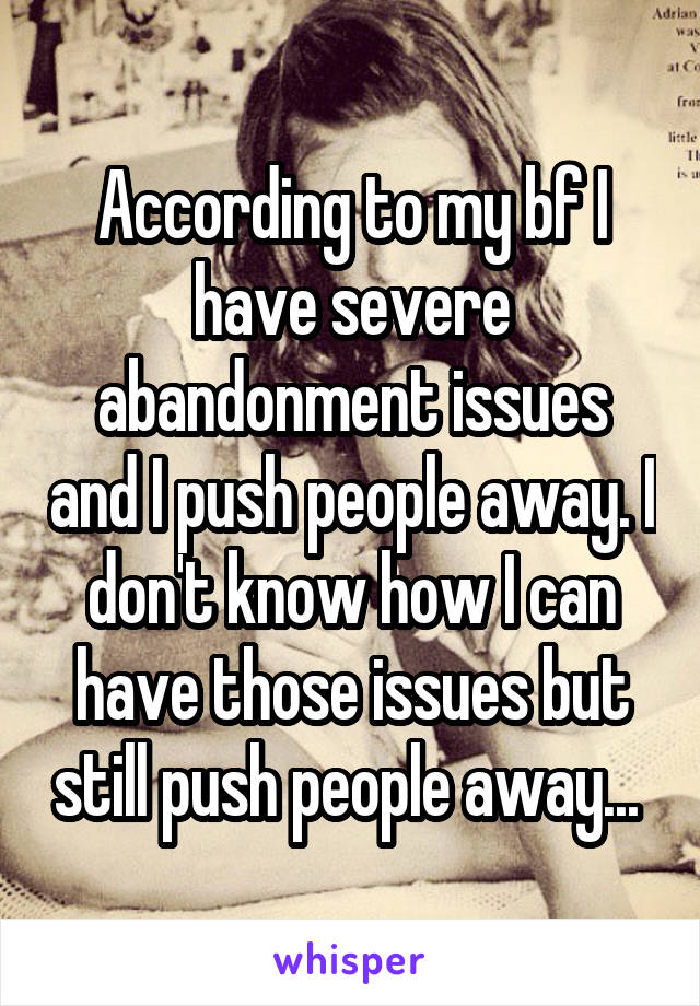 According to my bf I have severe abandonment issues and I push people away. I don't know how I can have those issues but still push people away...