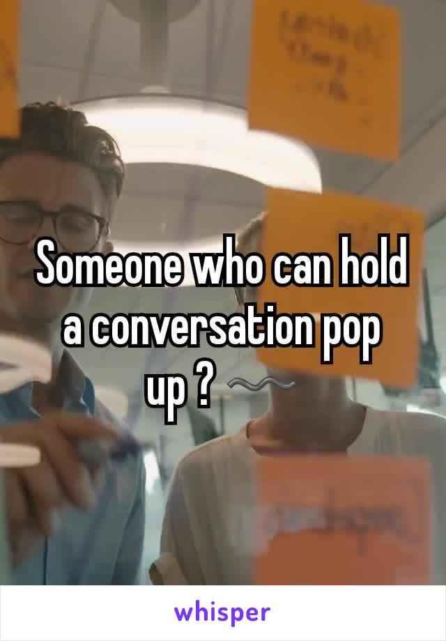 Someone who can hold a conversation pop up ? 〰
