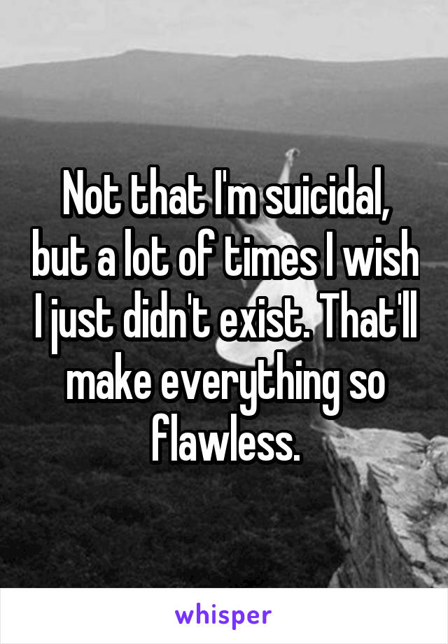 Not that I'm suicidal, but a lot of times I wish I just didn't exist. That'll make everything so flawless.