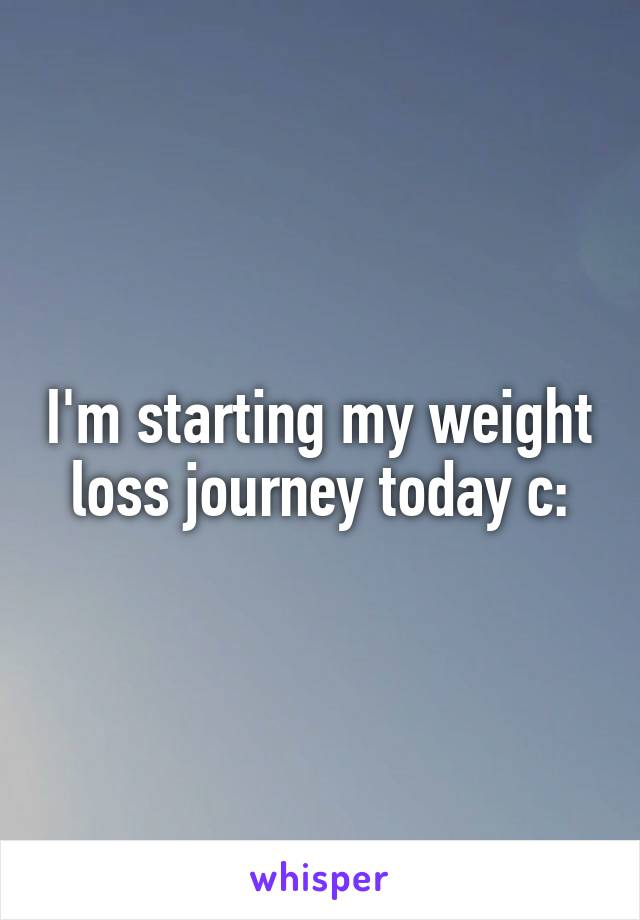 I'm starting my weight loss journey today c: