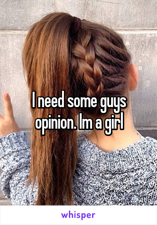I need some guys opinion. Im a girl