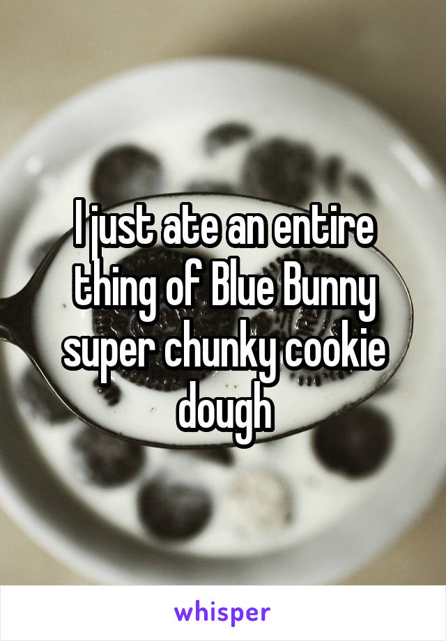 I just ate an entire thing of Blue Bunny super chunky cookie dough