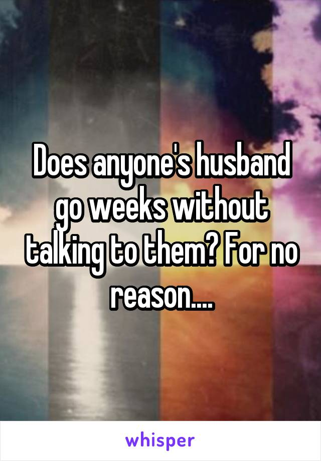 Does anyone's husband go weeks without talking to them? For no reason....