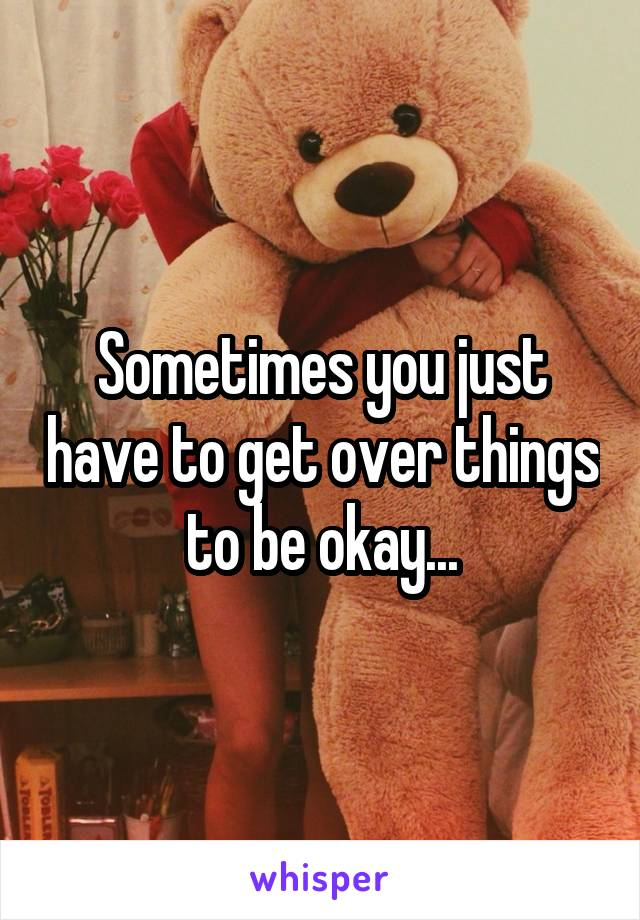 Sometimes you just have to get over things to be okay...