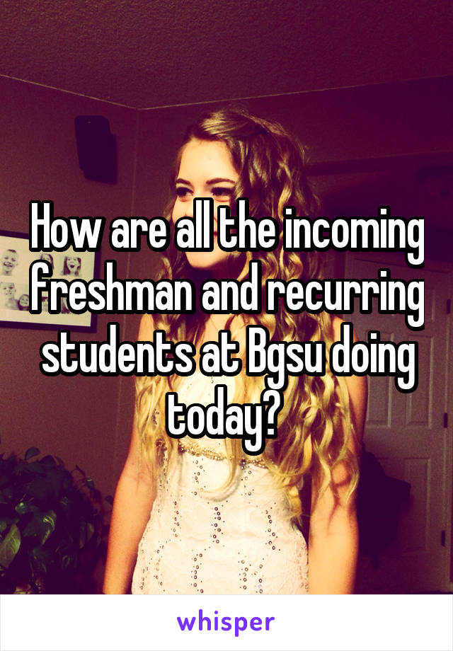 How are all the incoming freshman and recurring students at Bgsu doing today?