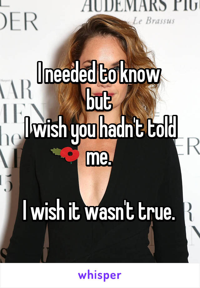 I needed to know  but  I wish you hadn't told me.   I wish it wasn't true.