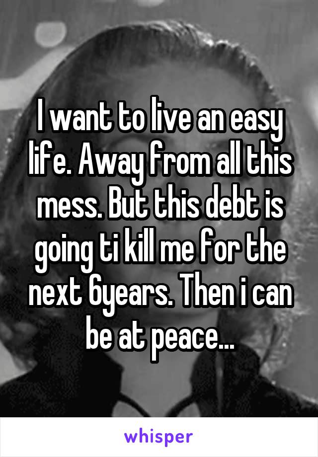 I want to live an easy life. Away from all this mess. But this debt is going ti kill me for the next 6years. Then i can be at peace...