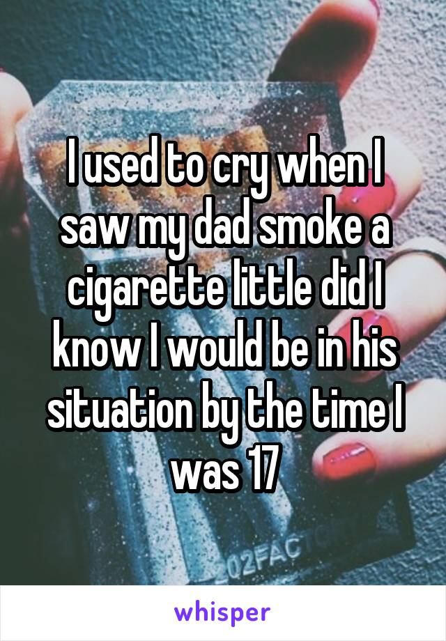 I used to cry when I saw my dad smoke a cigarette little did I know I would be in his situation by the time I was 17