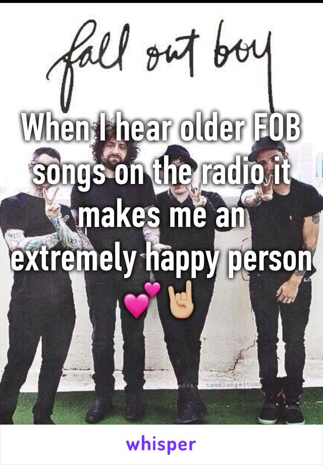When I hear older FOB songs on the radio it makes me an extremely happy person 💕🤘🏼
