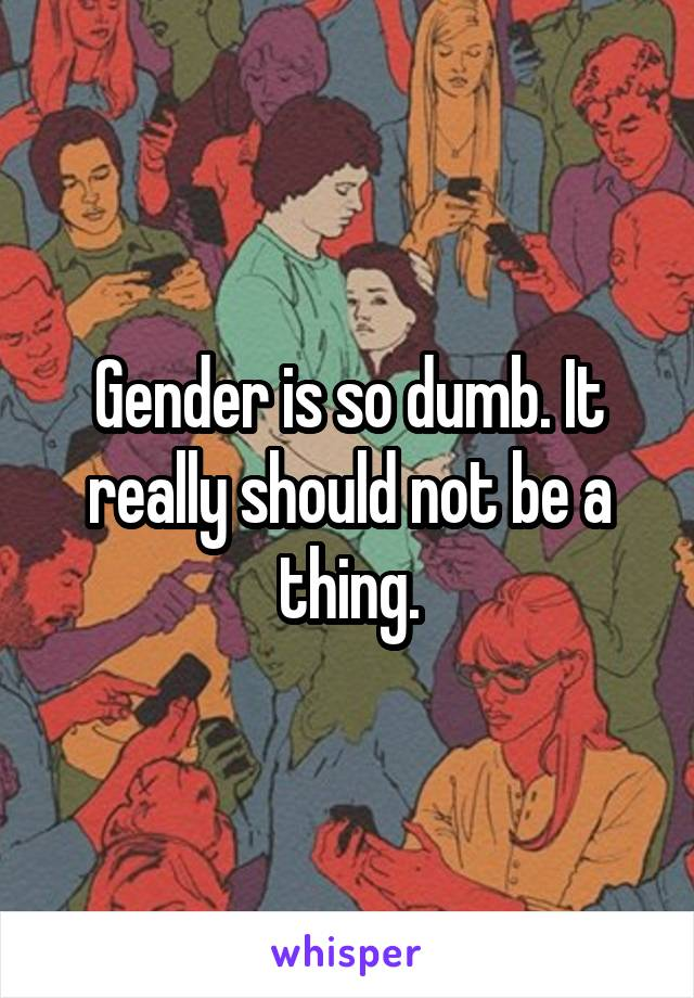 Gender is so dumb. It really should not be a thing.