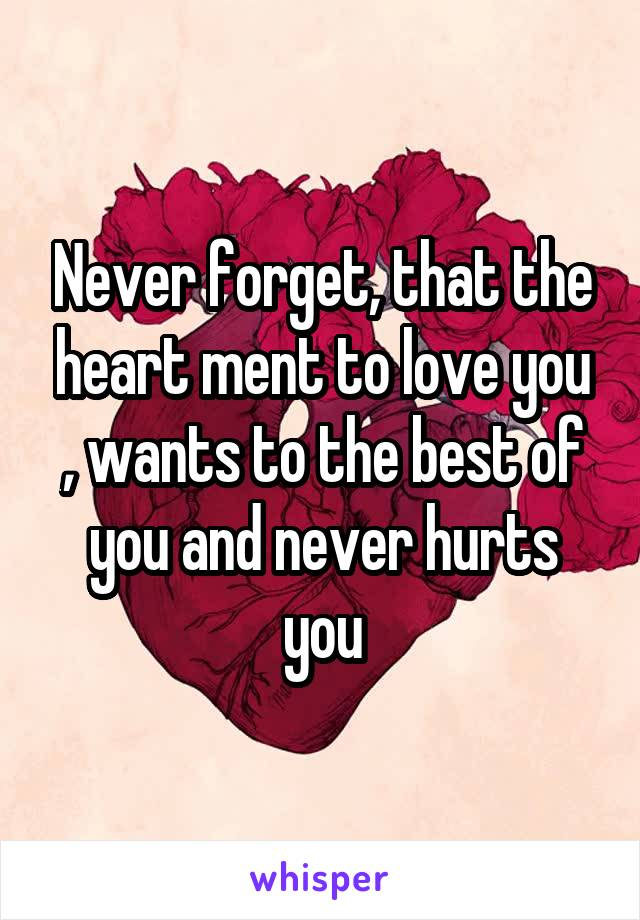 Never forget, that the heart ment to love you , wants to the best of you and never hurts you