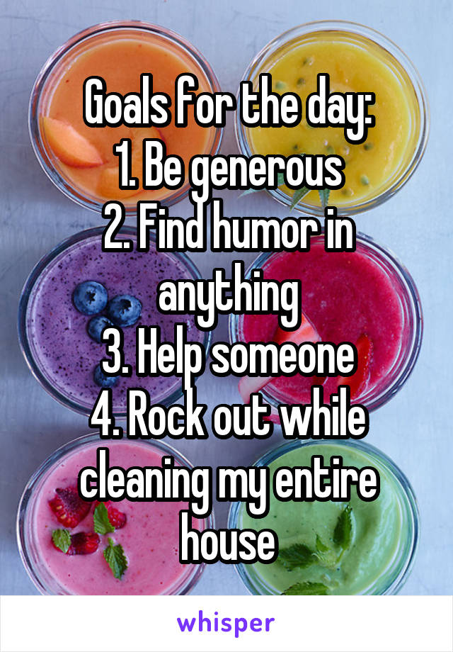 Goals for the day: 1. Be generous 2. Find humor in anything 3. Help someone 4. Rock out while cleaning my entire house