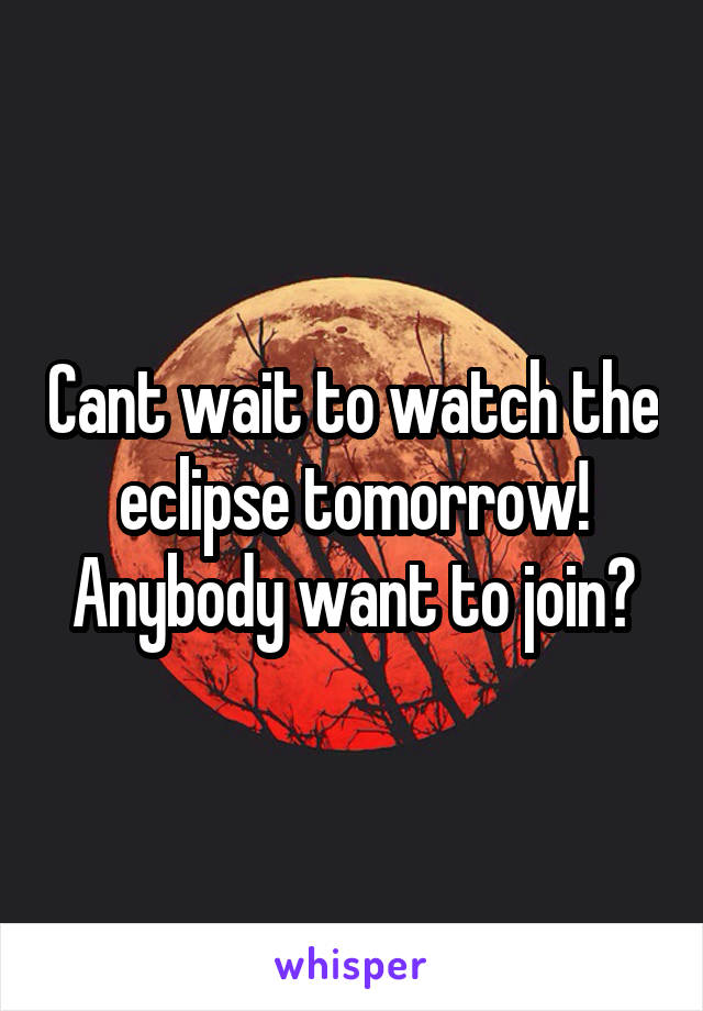 Cant wait to watch the eclipse tomorrow! Anybody want to join?