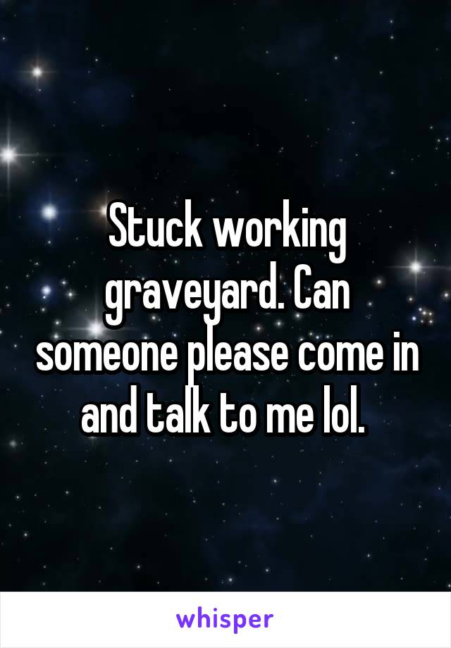 Stuck working graveyard. Can someone please come in and talk to me lol.