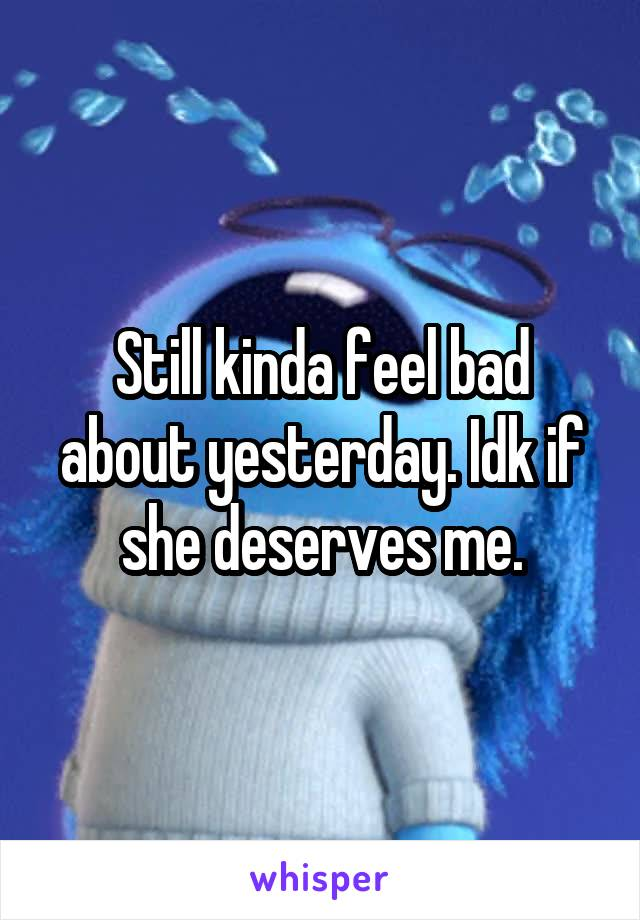 Still kinda feel bad about yesterday. Idk if she deserves me.