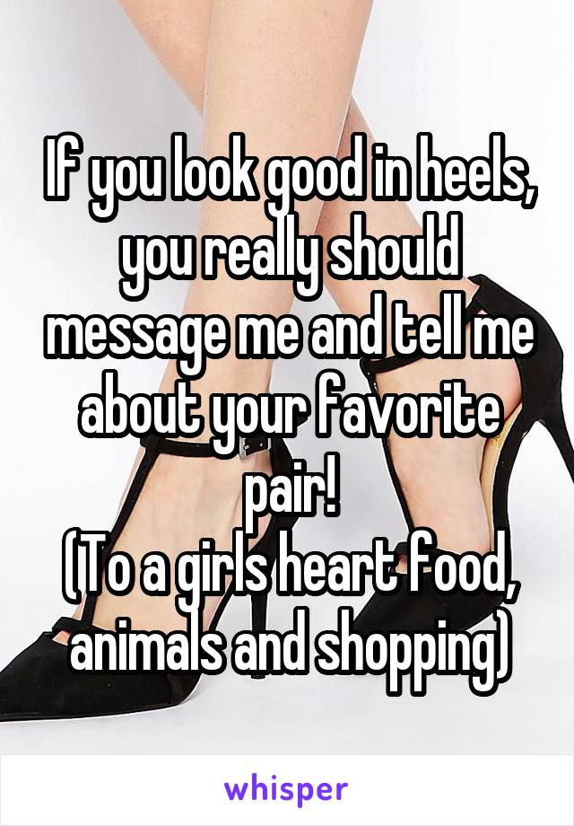 If you look good in heels, you really should message me and tell me about your favorite pair! (To a girls heart food, animals and shopping)