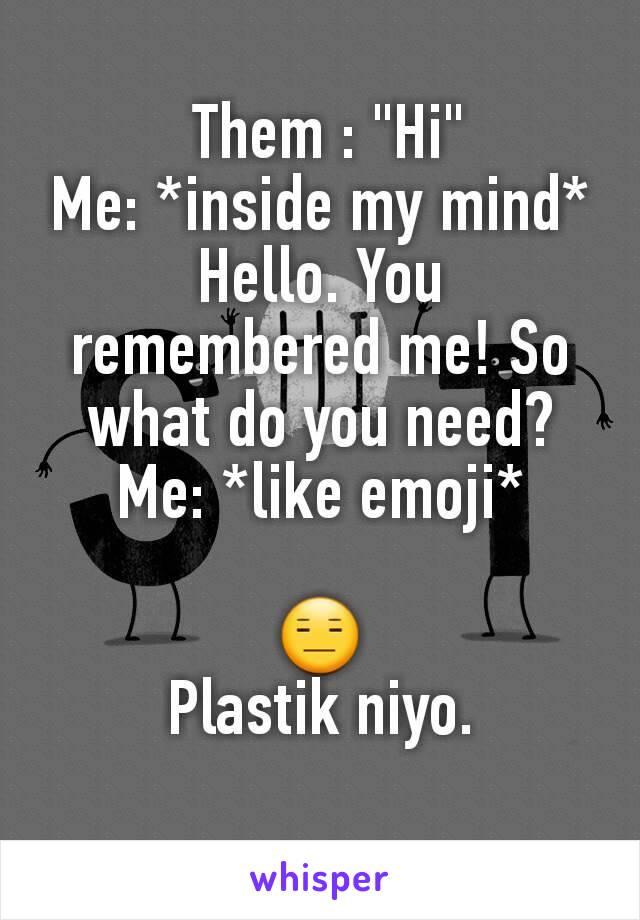 "Them : ""Hi"" Me: *inside my mind* Hello. You remembered me! So what do you need? Me: *like emoji*  😑 Plastik niyo."