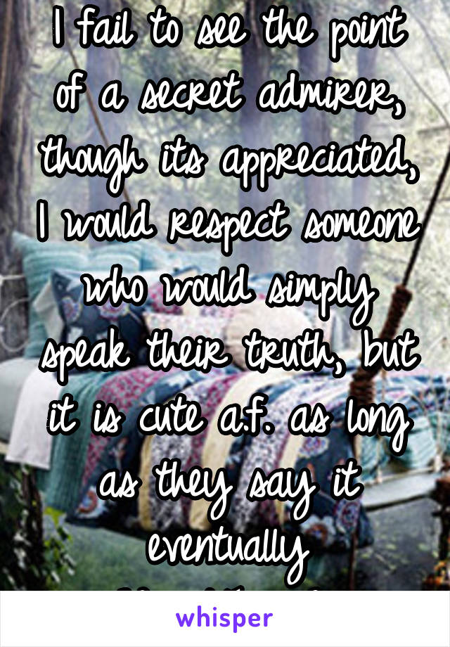 I fail to see the point of a secret admirer, though its appreciated, I would respect someone who would simply speak their truth, but it is cute a.f. as long as they say it eventually  #WorstTeaseEver