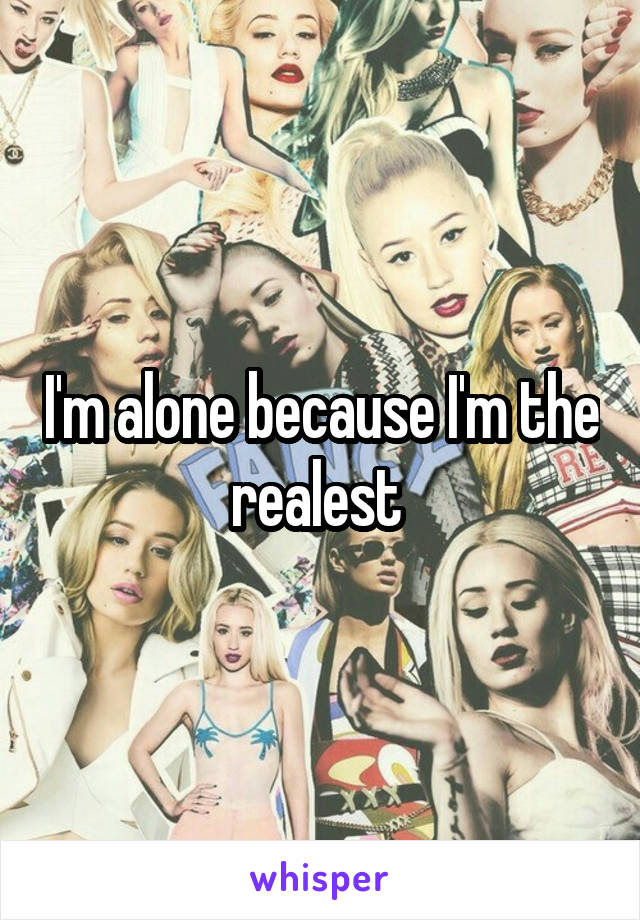 I'm alone because I'm the realest