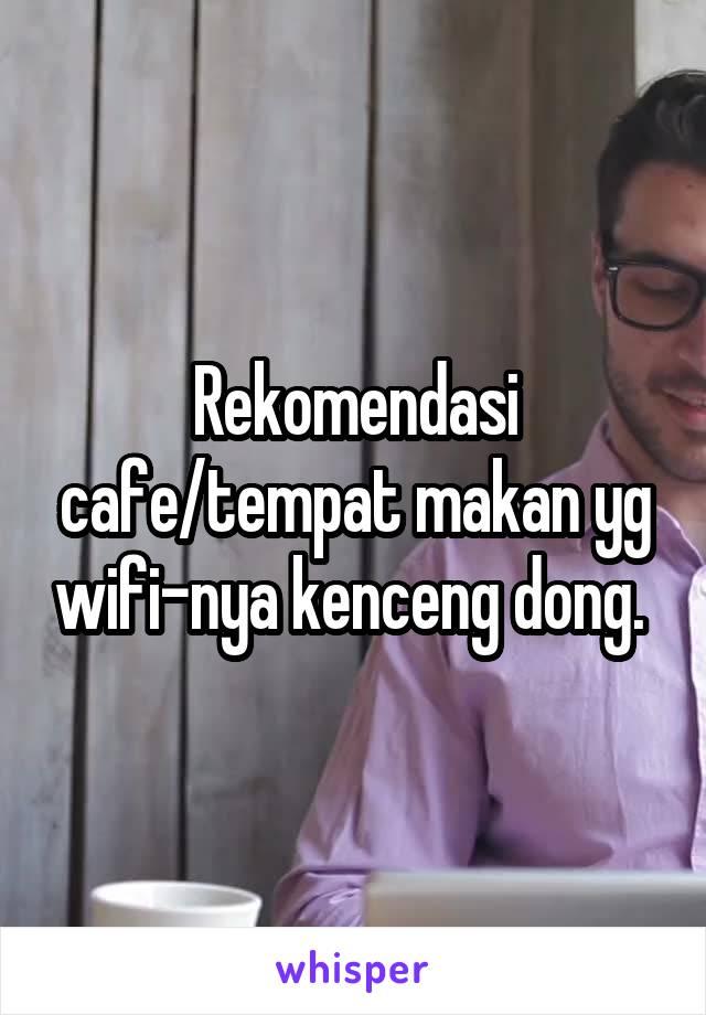 Rekomendasi cafe/tempat makan yg wifi-nya kenceng dong.