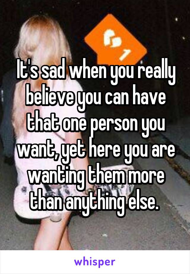 It's sad when you really believe you can have that one person you want, yet here you are wanting them more than anything else.