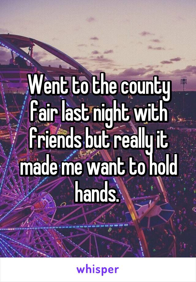 Went to the county fair last night with friends but really it made me want to hold hands.