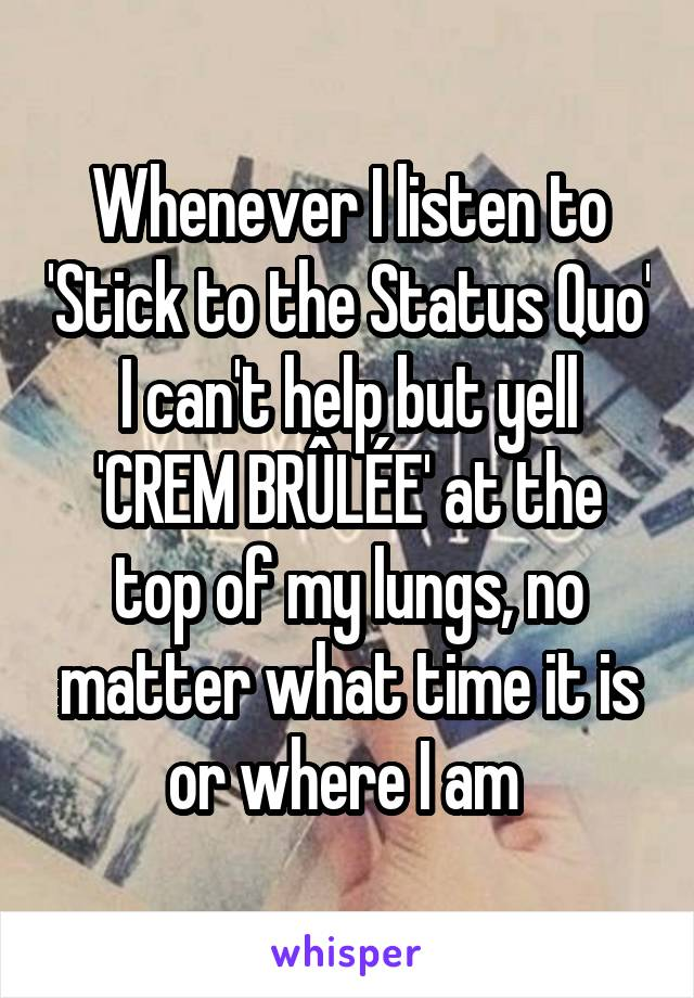 Whenever I listen to 'Stick to the Status Quo' I can't help but yell 'CREM BRÛLÉE' at the top of my lungs, no matter what time it is or where I am