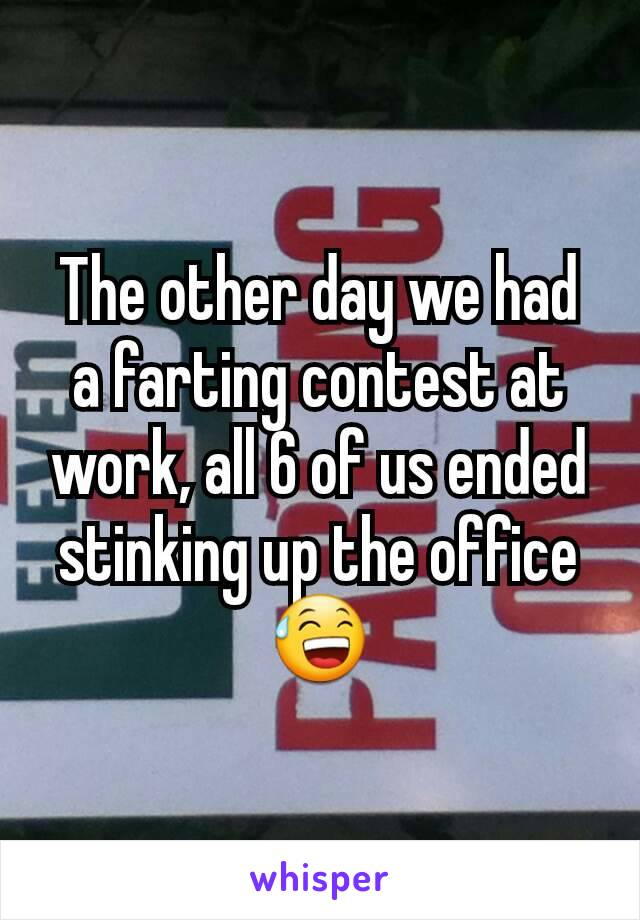 The other day we had a farting contest at work, all 6 of us ended stinking up the office 😅