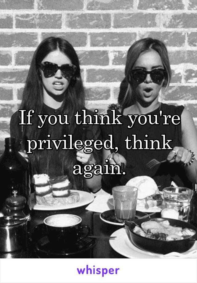 If you think you're privileged, think again.