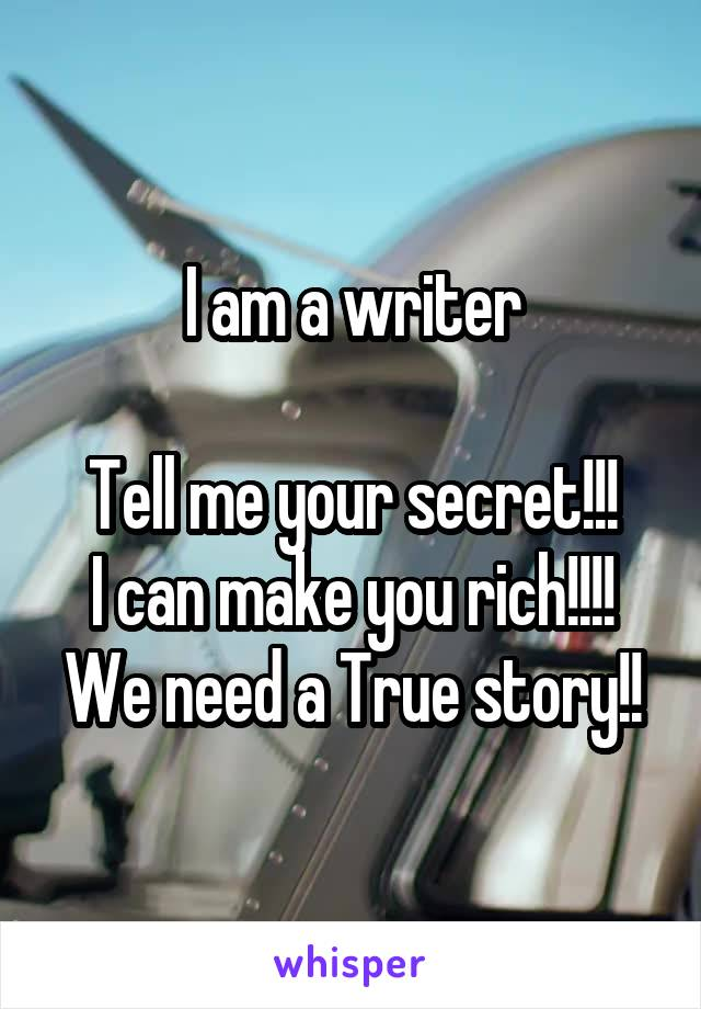 I am a writer  Tell me your secret!!! I can make you rich!!!! We need a True story!!