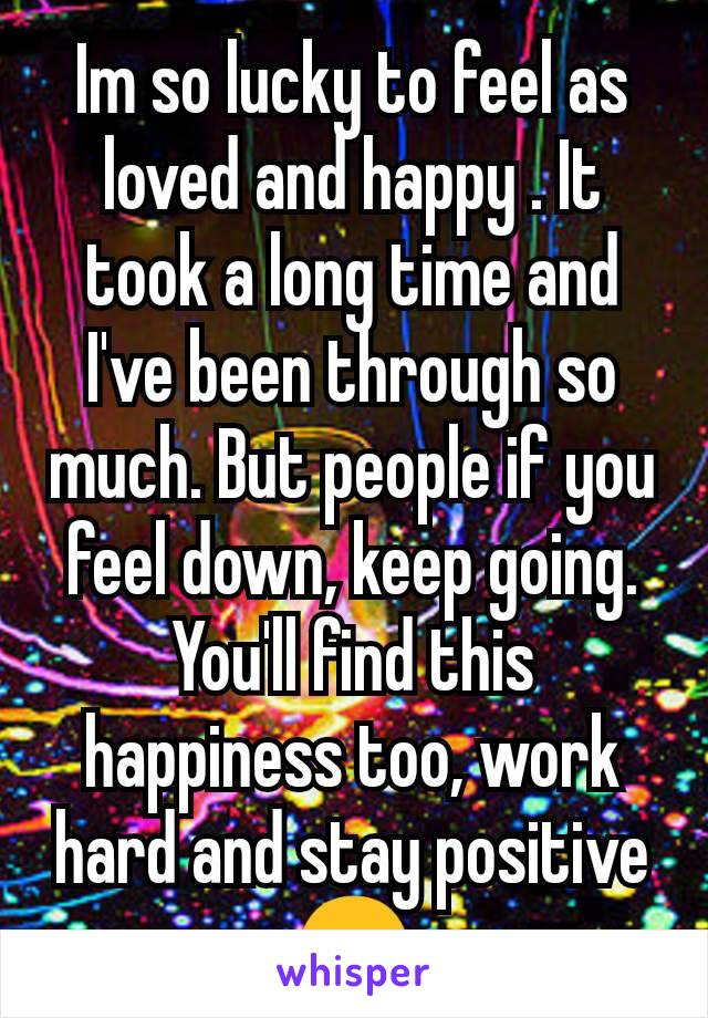 Im so lucky to feel as loved and happy . It took a long time and I've been through so much. But people if you feel down, keep going. You'll find this happiness too, work hard and stay positive 😊