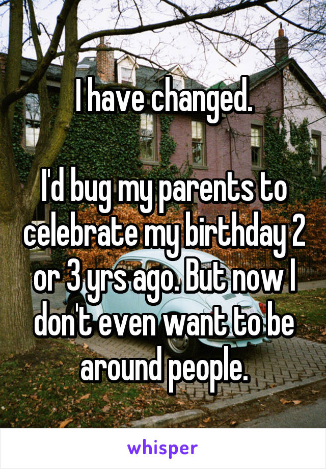 I have changed.  I'd bug my parents to celebrate my birthday 2 or 3 yrs ago. But now I don't even want to be around people.