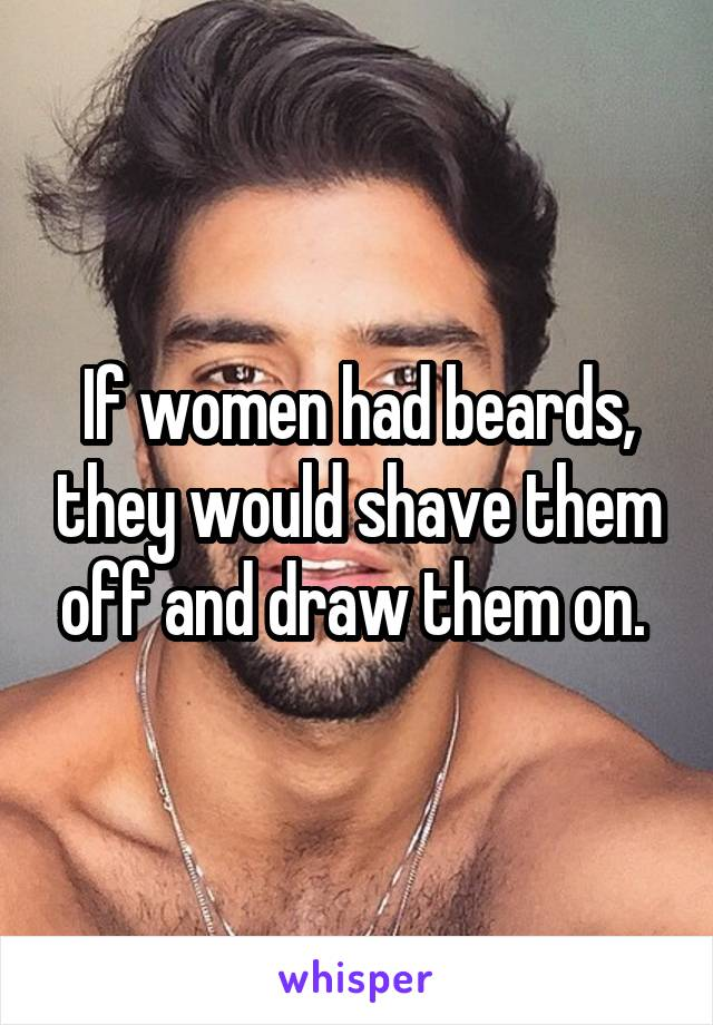 If women had beards, they would shave them off and draw them on.