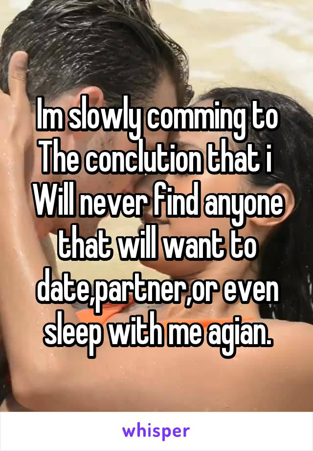 Im slowly comming to The conclution that i  Will never find anyone that will want to date,partner,or even sleep with me agian.
